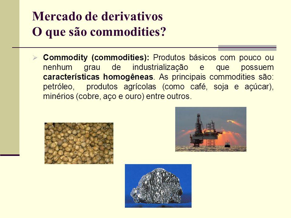 Mercado de derivativos O que são commodities? Commodity (commodities): Produtos básicos com pouco ou nenhum grau de industrialização e que possuem car