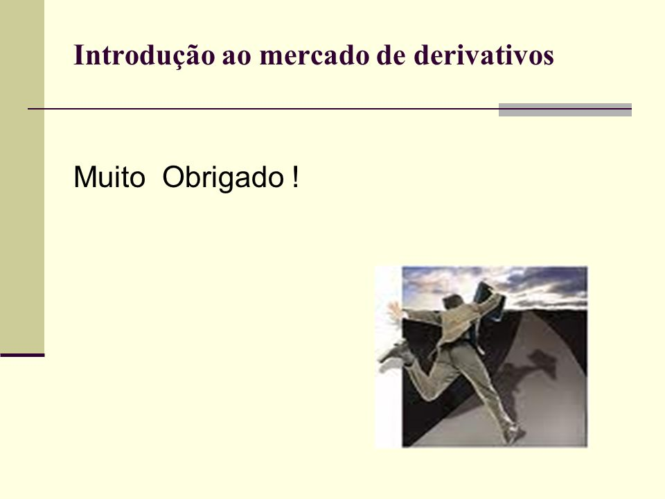 Introdução ao mercado de derivativos Muito Obrigado !