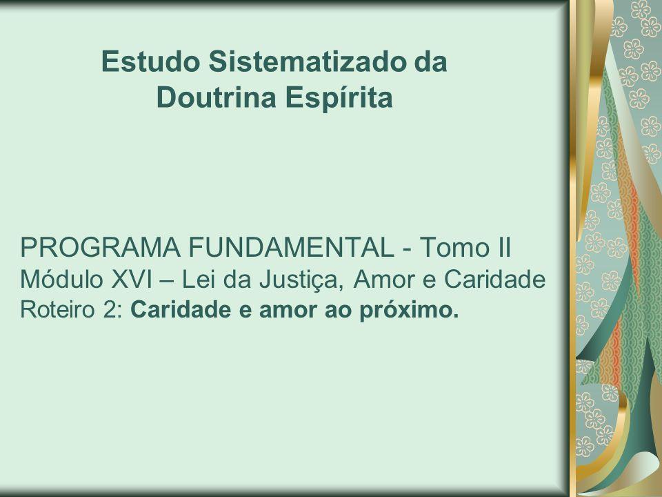 PROGRAMA FUNDAMENTAL - Tomo II Módulo XVI – Lei da Justiça, Amor e Caridade Roteiro 2: Caridade e amor ao próximo. Estudo Sistematizado da Doutrina Es