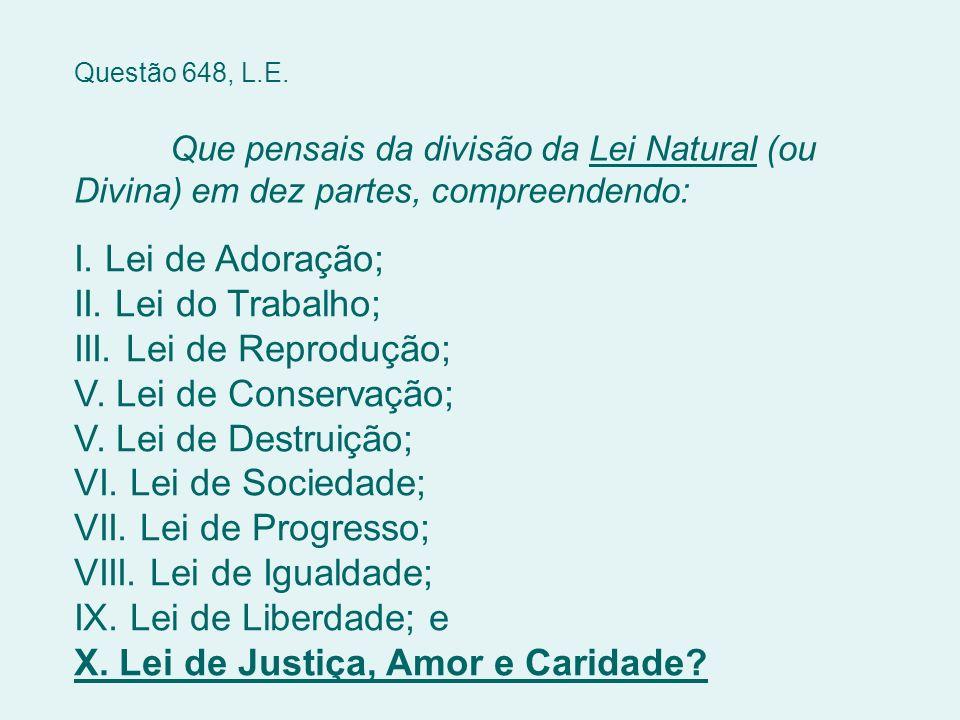 Questão 648, L.E. Que pensais da divisão da Lei Natural (ou Divina) em dez partes, compreendendo: I. Lei de Adoração; II. Lei do Trabalho; III. Lei de