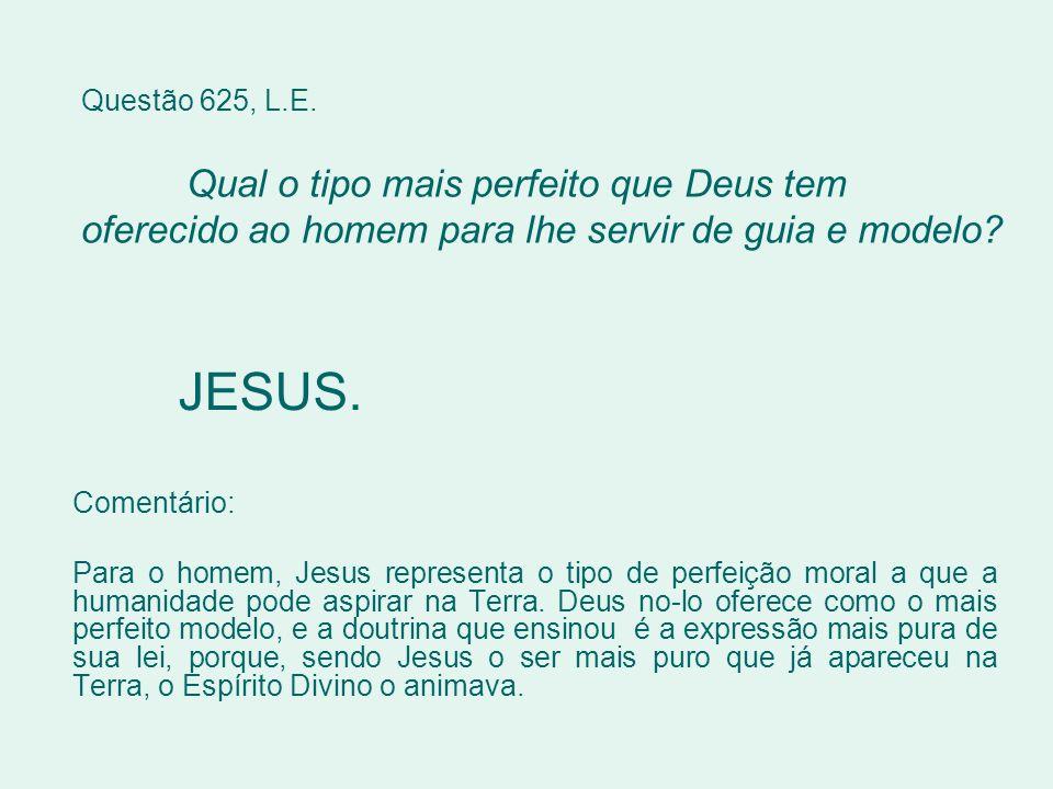 Questão 625, L.E. Qual o tipo mais perfeito que Deus tem oferecido ao homem para lhe servir de guia e modelo? JESUS. Comentário: Para o homem, Jesus r