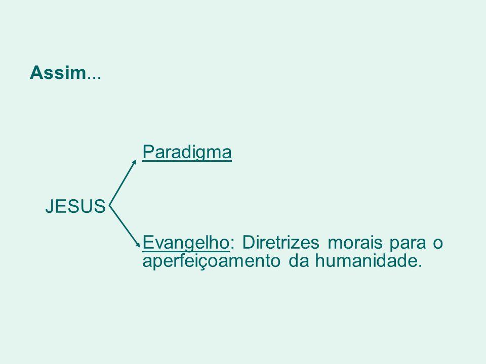Assim... Paradigma JESUS Evangelho: Diretrizes morais para o aperfeiçoamento da humanidade.