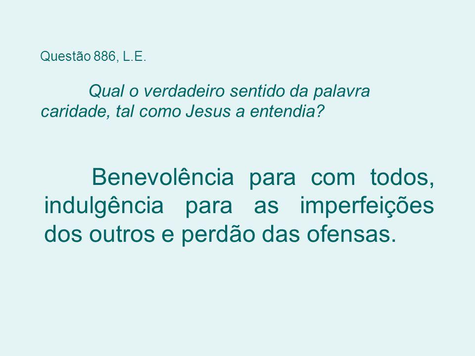 Questão 886, L.E. Qual o verdadeiro sentido da palavra caridade, tal como Jesus a entendia? Benevolência para com todos, indulgência para as imperfeiç