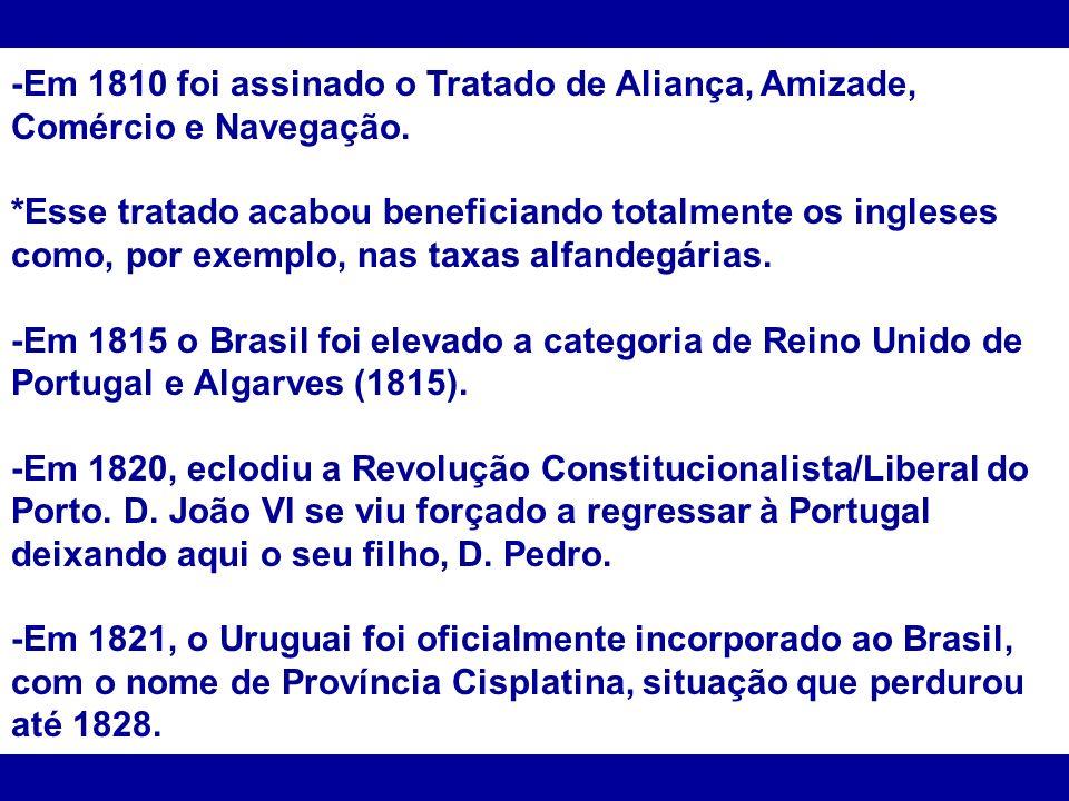 -Em 1810 foi assinado o Tratado de Aliança, Amizade, Comércio e Navegação. *Esse tratado acabou beneficiando totalmente os ingleses como, por exemplo,