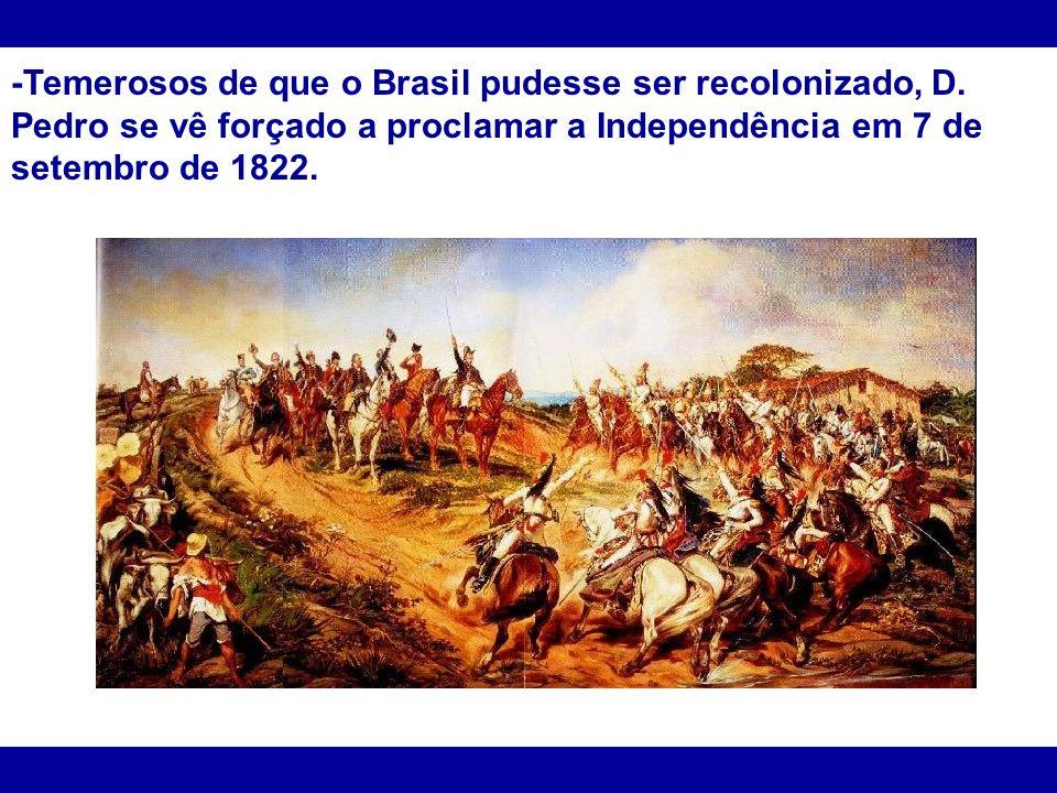 -Temerosos de que o Brasil pudesse ser recolonizado, D. Pedro se vê forçado a proclamar a Independência em 7 de setembro de 1822.