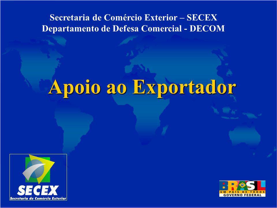 Apoio ao Exportador Secretaria de Comércio Exterior – SECEX Departamento de Defesa Comercial - DECOM