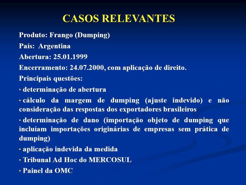 Produto: Frango (Dumping) País: Argentina Abertura: 25.01.1999 Encerramento: 24.07.2000, com aplicação de direito. Principais questões: determinação d