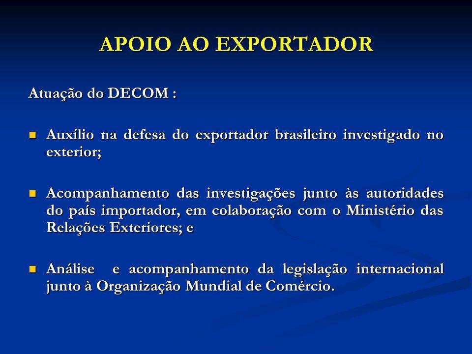 APOIO AO EXPORTADOR Atuação do DECOM : Auxílio na defesa do exportador brasileiro investigado no exterior; Auxílio na defesa do exportador brasileiro