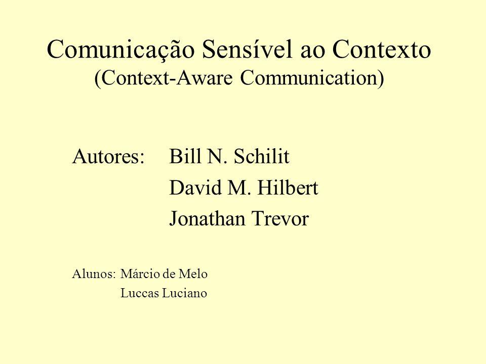 Comunicação Sensível ao Contexto (Context-Aware Communication) Autores: Bill N. Schilit David M. Hilbert Jonathan Trevor Alunos: Márcio de Melo Luccas