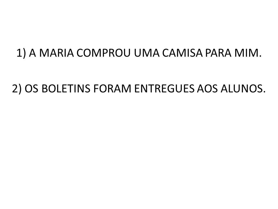 1) A MARIA COMPROU UMA CAMISA PARA MIM. 2) OS BOLETINS FORAM ENTREGUES AOS ALUNOS.