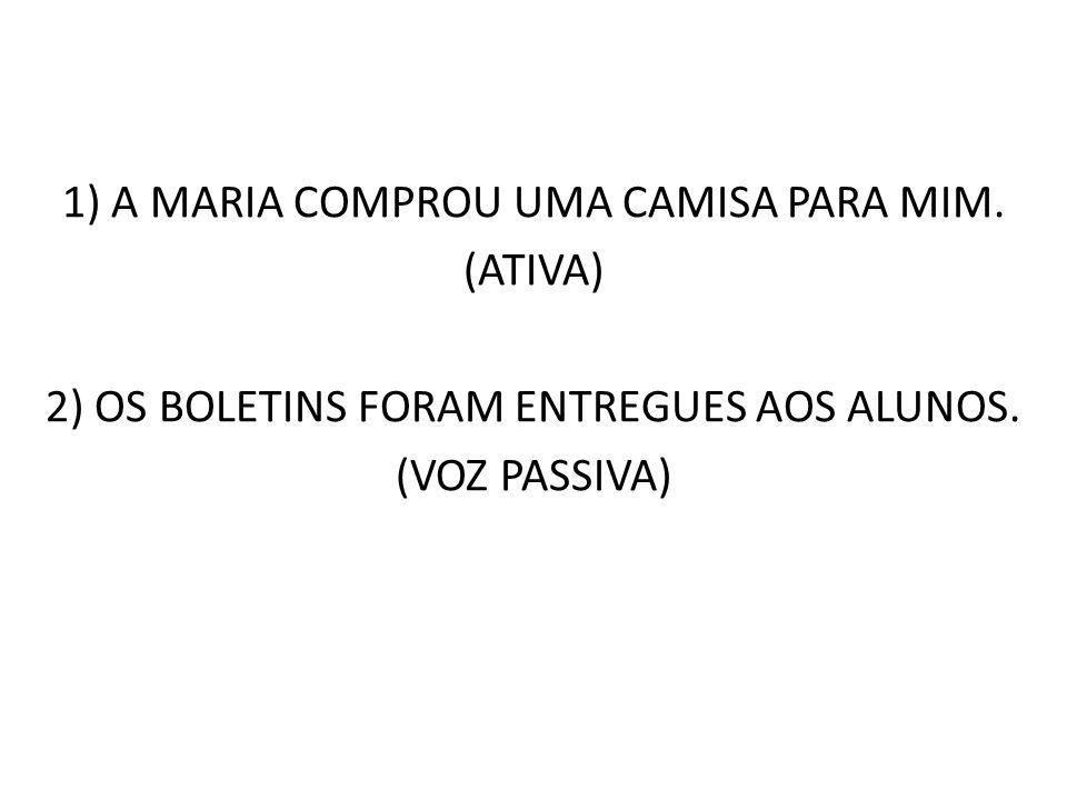1) A MARIA COMPROU UMA CAMISA PARA MIM. (ATIVA) 2) OS BOLETINS FORAM ENTREGUES AOS ALUNOS. (VOZ PASSIVA)