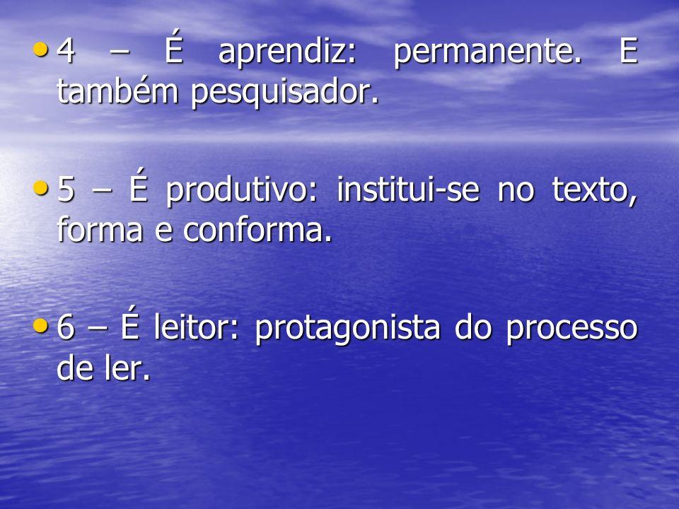 4 – É aprendiz: permanente. E também pesquisador. 4 – É aprendiz: permanente. E também pesquisador. 5 – É produtivo: institui-se no texto, forma e con