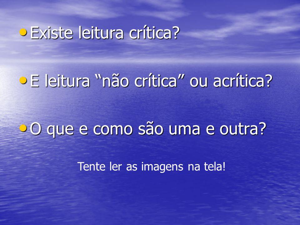 Existe leitura crítica? Existe leitura crítica? E leitura não crítica ou acrítica? E leitura não crítica ou acrítica? O que e como são uma e outra? O