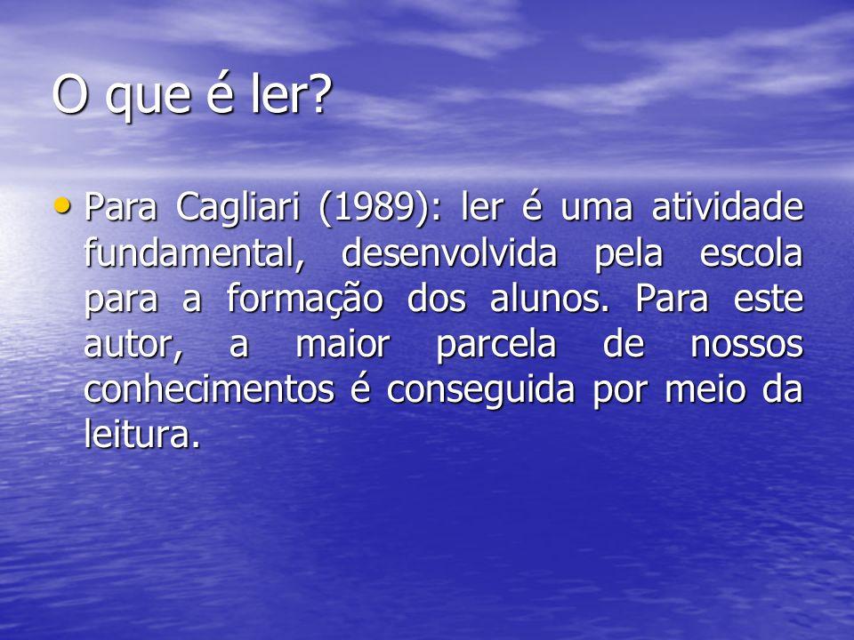 O que é ler? Para Cagliari (1989): ler é uma atividade fundamental, desenvolvida pela escola para a formação dos alunos. Para este autor, a maior parc