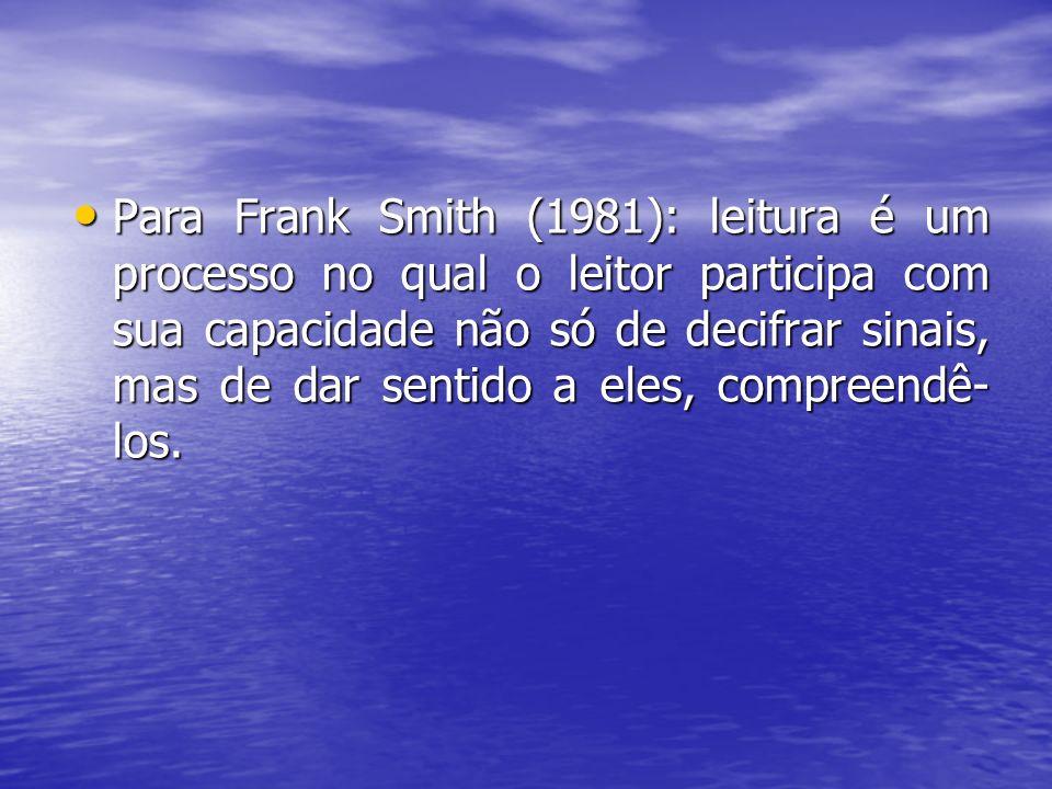 Para Frank Smith (1981): leitura é um processo no qual o leitor participa com sua capacidade não só de decifrar sinais, mas de dar sentido a eles, com