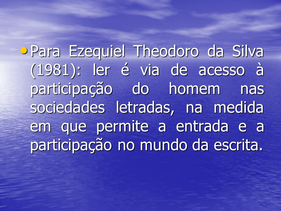 Para Ezequiel Theodoro da Silva (1981): ler é via de acesso à participação do homem nas sociedades letradas, na medida em que permite a entrada e a pa