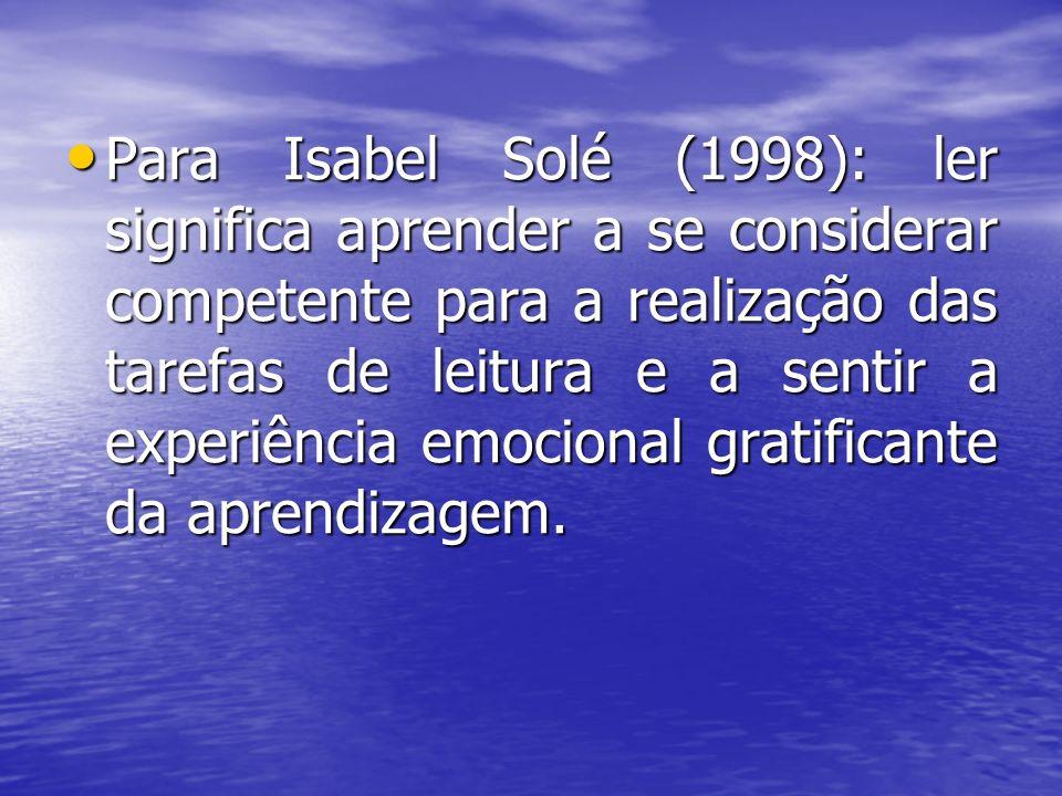 Para Isabel Solé (1998): ler significa aprender a se considerar competente para a realização das tarefas de leitura e a sentir a experiência emocional