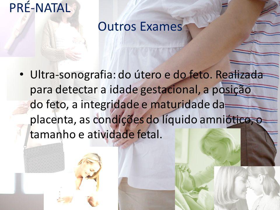 Outros Exames Ultra-sonografia: do útero e do feto. Realizada para detectar a idade gestacional, a posição do feto, a integridade e maturidade da plac
