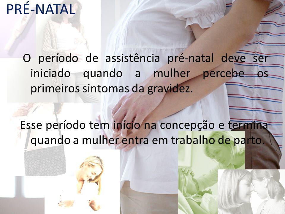 PRÉ-NATAL O período de assistência pré-natal deve ser iniciado quando a mulher percebe os primeiros sintomas da gravidez. Esse período tem início na c