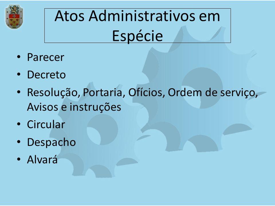 Atos Administrativos em Espécie Parecer Decreto Resolução, Portaria, Ofícios, Ordem de serviço, Avisos e instruções Circular Despacho Alvará