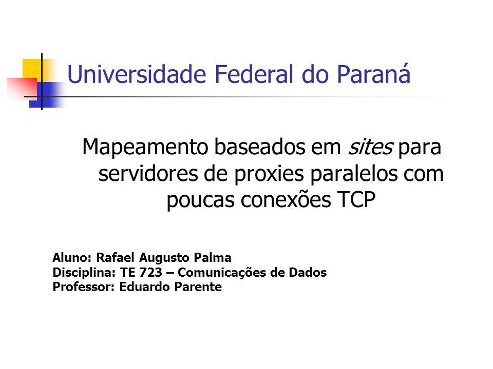 Universidade Federal do Paraná Mapeamento baseados em sites para servidores de proxies paralelos com poucas conexões TCP Aluno: Rafael Augusto Palma Disciplina: TE 723 – Comunicações de Dados Professor: Eduardo Parente