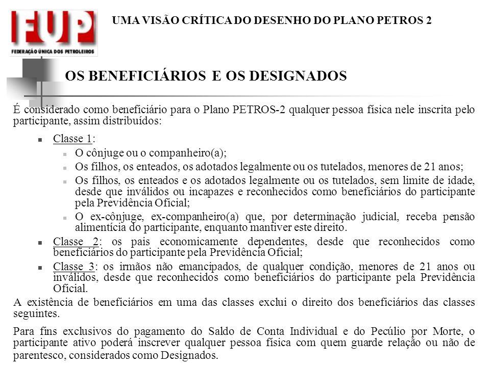 UMA VISÃO CRÍTICA DO DESENHO DO PLANO PETROS 2 OS BENEFICIÁRIOS E OS DESIGNADOS É considerado como beneficiário para o Plano PETROS-2 qualquer pessoa
