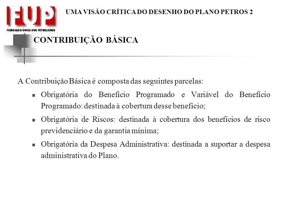 UMA VISÃO CRÍTICA DO DESENHO DO PLANO PETROS 2 CONTRIBUIÇÃO BÁSICA A Contribuição Básica é composta das seguintes parcelas: Obrigatória do Benefício P