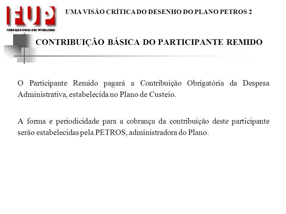 UMA VISÃO CRÍTICA DO DESENHO DO PLANO PETROS 2 CONTRIBUIÇÃO BÁSICA DO PARTICIPANTE REMIDO O Participante Remido pagará a Contribuição Obrigatória da D