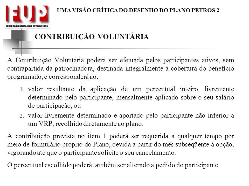 UMA VISÃO CRÍTICA DO DESENHO DO PLANO PETROS 2 CONTRIBUIÇÃO VOLUNTÁRIA A Contribuição Voluntária poderá ser efetuada pelos participantes ativos, sem c