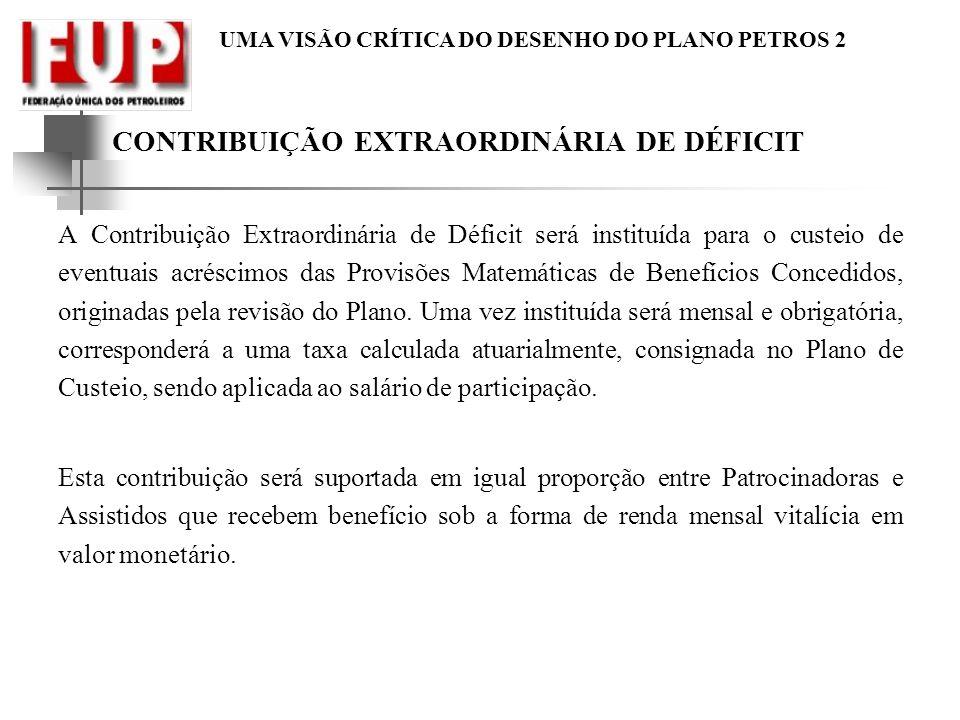 UMA VISÃO CRÍTICA DO DESENHO DO PLANO PETROS 2 CONTRIBUIÇÃO EXTRAORDINÁRIA DE DÉFICIT A Contribuição Extraordinária de Déficit será instituída para o