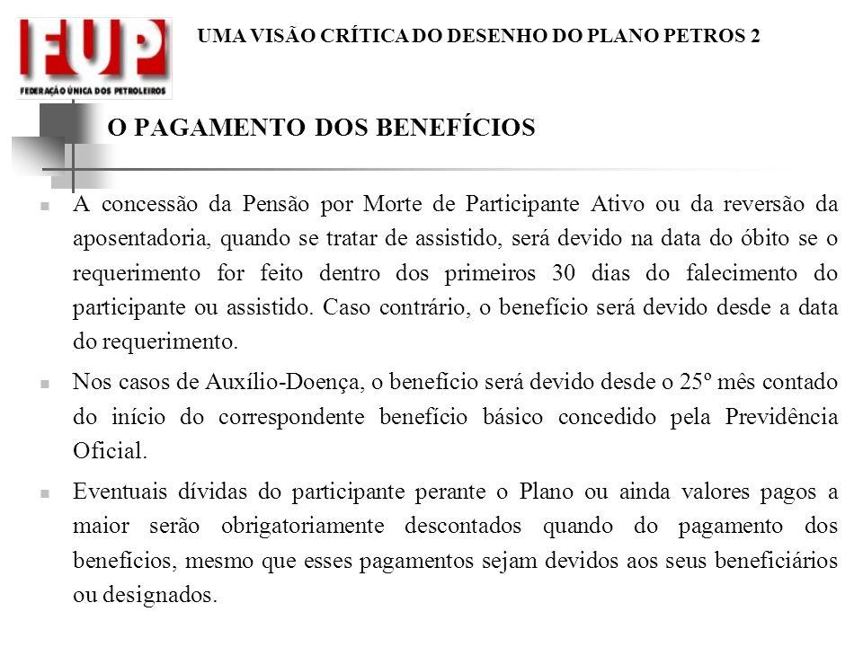 UMA VISÃO CRÍTICA DO DESENHO DO PLANO PETROS 2 O PAGAMENTO DOS BENEFÍCIOS A concessão da Pensão por Morte de Participante Ativo ou da reversão da apos