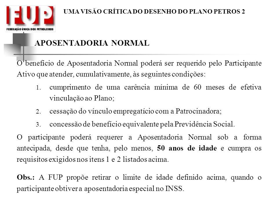 UMA VISÃO CRÍTICA DO DESENHO DO PLANO PETROS 2 APOSENTADORIA NORMAL O benefício de Aposentadoria Normal poderá ser requerido pelo Participante Ativo q