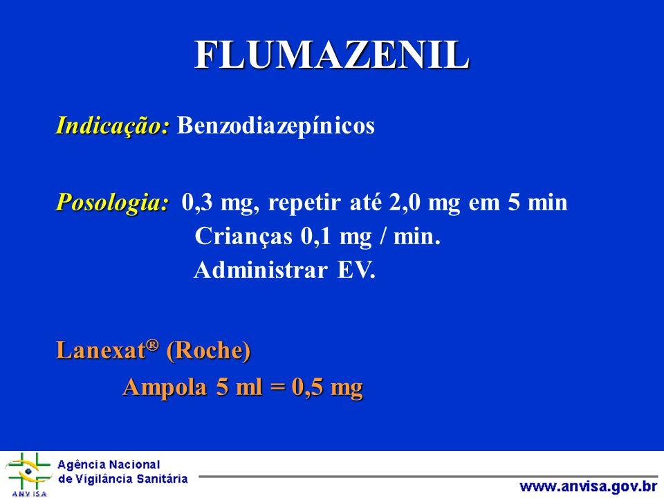 FLUMAZENIL Indicação: Indicação: Benzodiazepínicos Posologia: Posologia: 0,3 mg, repetir até 2,0 mg em 5 min Crianças 0,1 mg / min. Administrar EV. La