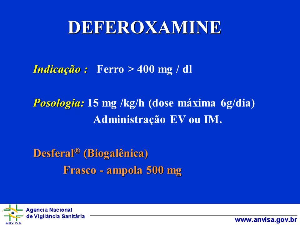 DEFEROXAMINE Indicação : Indicação : Ferro > 400 mg / dl Posologia: Posologia: 15 mg /kg/h (dose máxima 6g/dia) Administração EV ou IM. Desferal (Biog