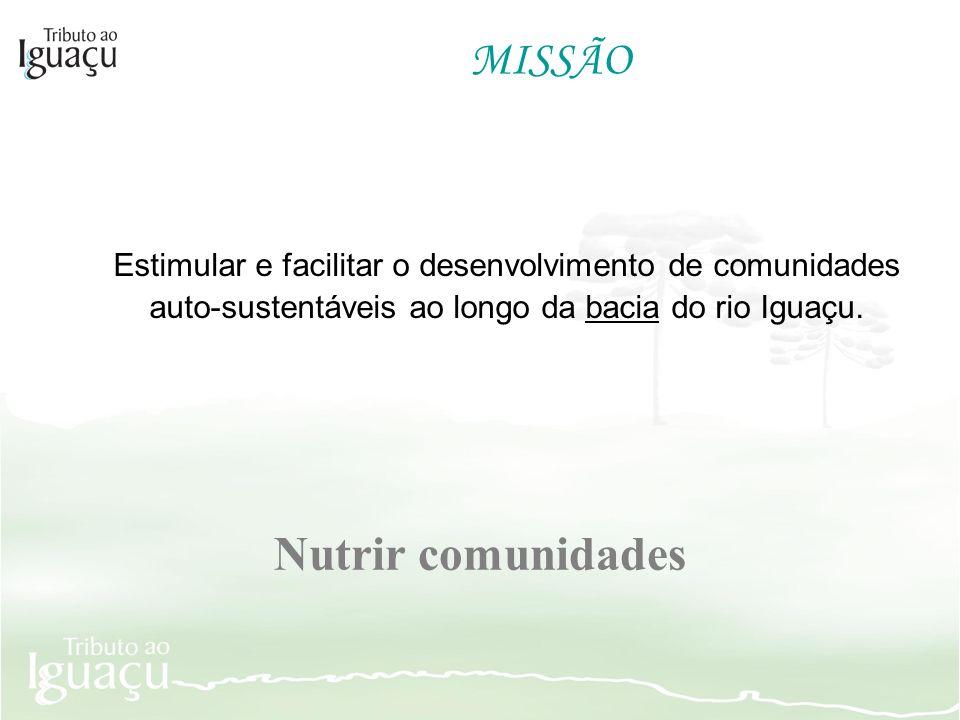MISSÃO Estimular e facilitar o desenvolvimento de comunidades auto-sustentáveis ao longo da bacia do rio Iguaçu. Nutrir comunidades
