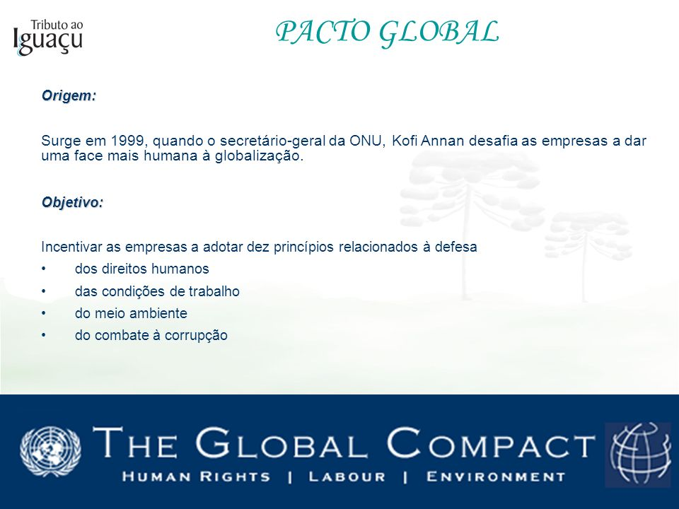 PACTO GLOBALOrigem: Surge em 1999, quando o secretário-geral da ONU, Kofi Annan desafia as empresas a dar uma face mais humana à globalização. Objetiv