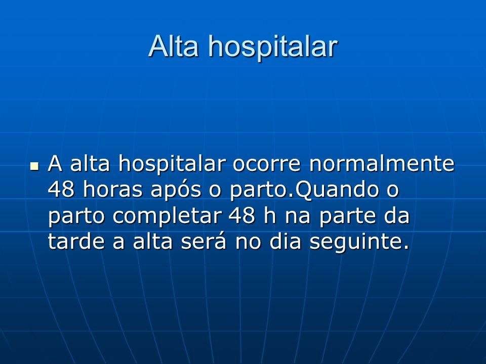 Alta hospitalar A alta hospitalar ocorre normalmente 48 horas após o parto.Quando o parto completar 48 h na parte da tarde a alta será no dia seguinte