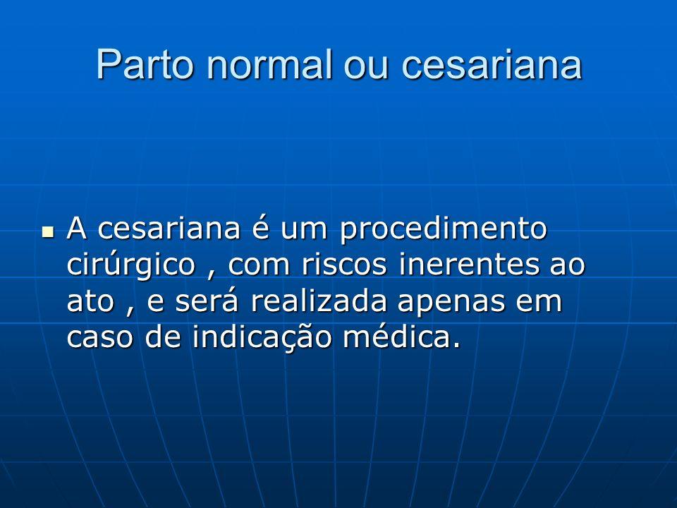Parto normal ou cesariana A cesariana é um procedimento cirúrgico, com riscos inerentes ao ato, e será realizada apenas em caso de indicação médica. A