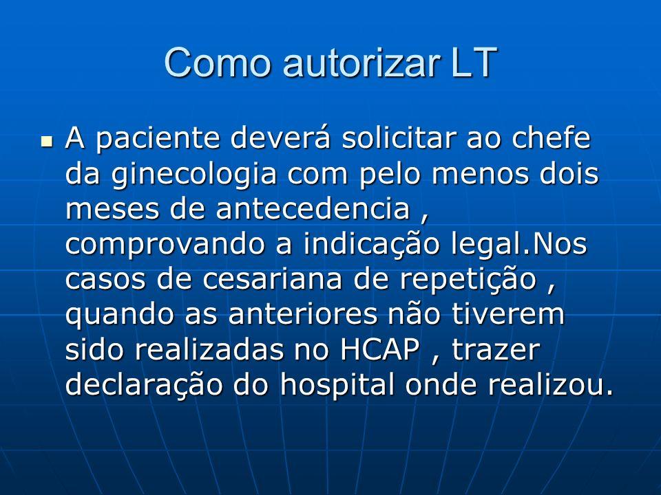 Como autorizar LT A paciente deverá solicitar ao chefe da ginecologia com pelo menos dois meses de antecedencia, comprovando a indicação legal.Nos cas