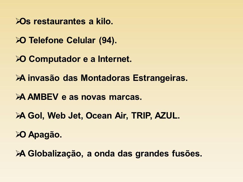 Os restaurantes a kilo. O Telefone Celular (94). O Computador e a Internet. A invasão das Montadoras Estrangeiras. A AMBEV e as novas marcas. A Gol, W