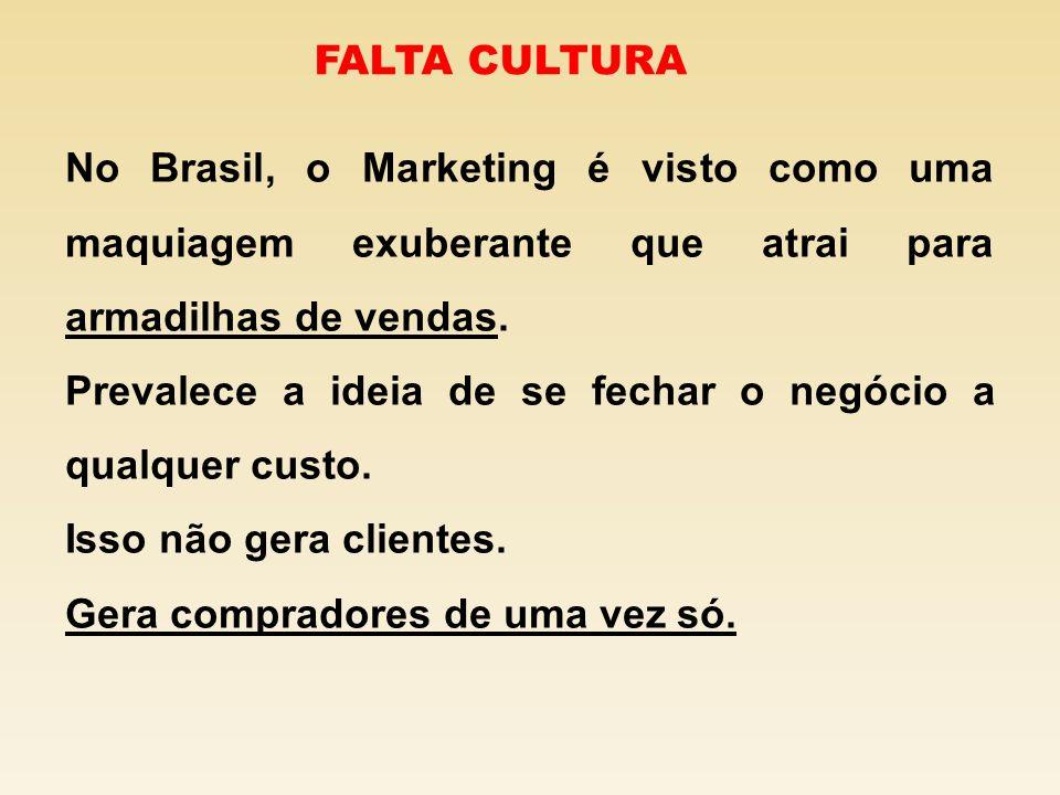 No Brasil, o Marketing é visto como uma maquiagem exuberante que atrai para armadilhas de vendas. Prevalece a ideia de se fechar o negócio a qualquer