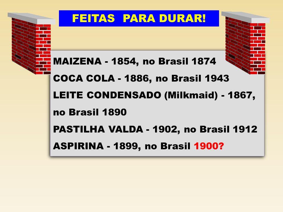 MAIZENA - 1854, no Brasil 1874 COCA COLA - 1886, no Brasil 1943 LEITE CONDENSADO (Milkmaid) - 1867, no Brasil 1890 PASTILHA VALDA - 1902, no Brasil 19