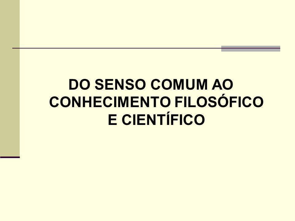 DO SENSO COMUM AO CONHECIMENTO FILOSÓFICO E CIENTÍFICO Principais características: 1.