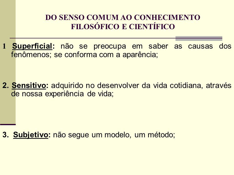 DO SENSO COMUM AO CONHECIMENTO FILOSÓFICO E CIENTÍFICO 1 Superficial: não se preocupa em saber as causas dos fenômenos; se conforma com a aparência; 2