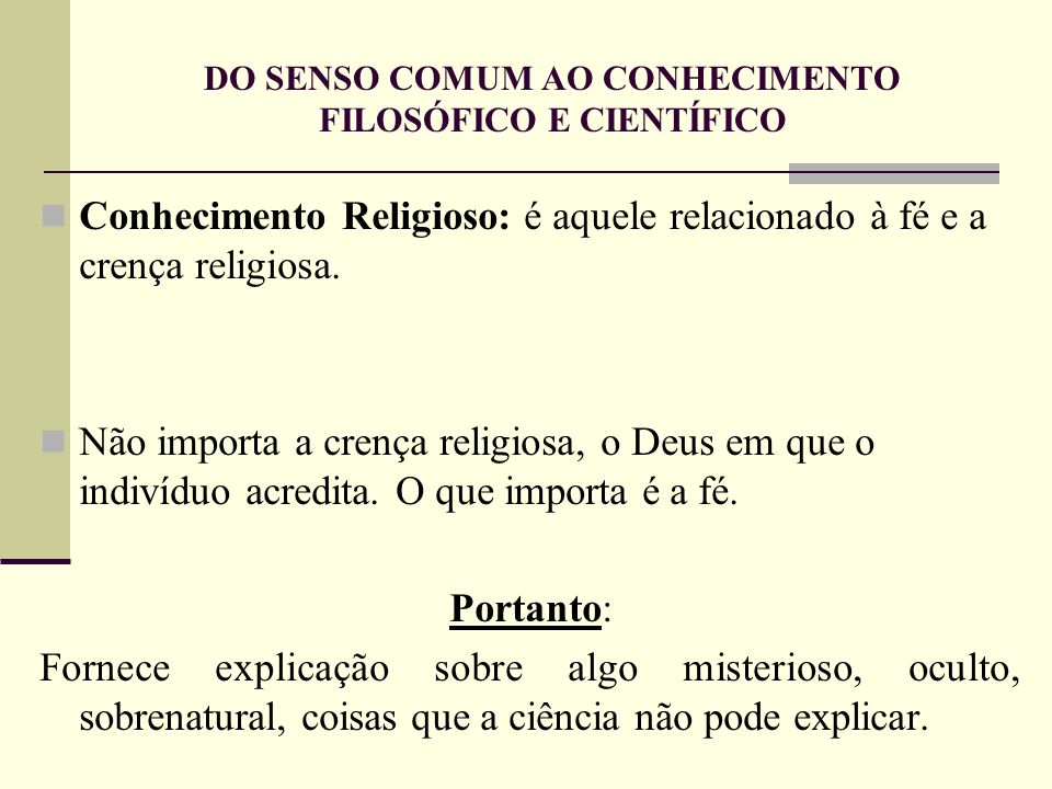 DO SENSO COMUM AO CONHECIMENTO FILOSÓFICO E CIENTÍFICO Conhecimento Religioso: é aquele relacionado à fé e a crença religiosa. Não importa a crença re