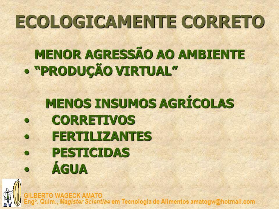 GILBERTO WAGECK AMATO Eng o. Quím., Magister Scientiae em Tecnologia de Alimentos amatogw@hotmail.com ECOLOGICAMENTE CORRETO MENOR AGRESSÃO AO AMBIENT
