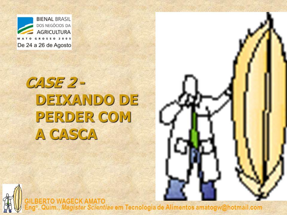GILBERTO WAGECK AMATO Eng o. Quím., Magister Scientiae em Tecnologia de Alimentos amatogw@hotmail.com CASE 2 - DEIXANDO DE PERDER COM A CASCA