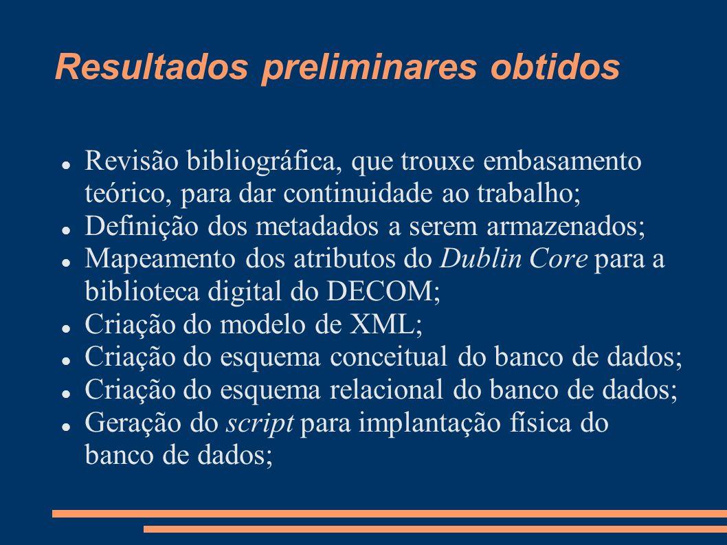 Resultados preliminares obtidos Revisão bibliográfica, que trouxe embasamento teórico, para dar continuidade ao trabalho; Definição dos metadados a se