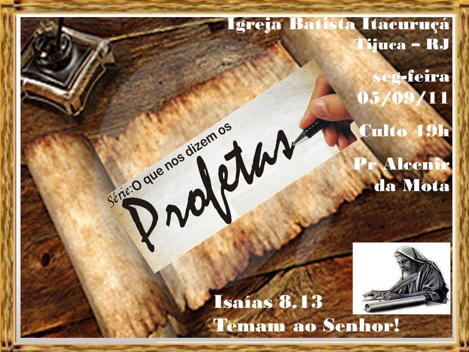 Igreja Batista Itacuruçá Tijuca – RJ seg-feira 05/09/11 Culto 19h Pr Alcenir da Mota Isaías 8.13 Temam ao Senhor!
