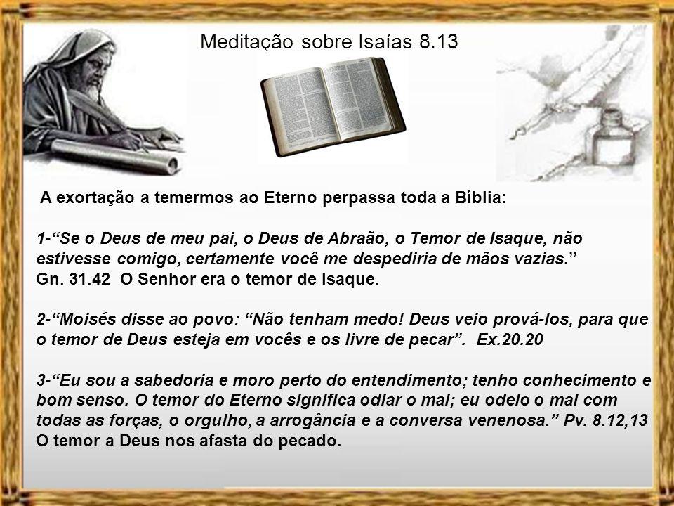 Meditação sobre Isaías 8.13 A exortação a temermos ao Eterno perpassa toda a Bíblia: 1-Se o Deus de meu pai, o Deus de Abraão, o Temor de Isaque, não estivesse comigo, certamente você me despediria de mãos vazias.